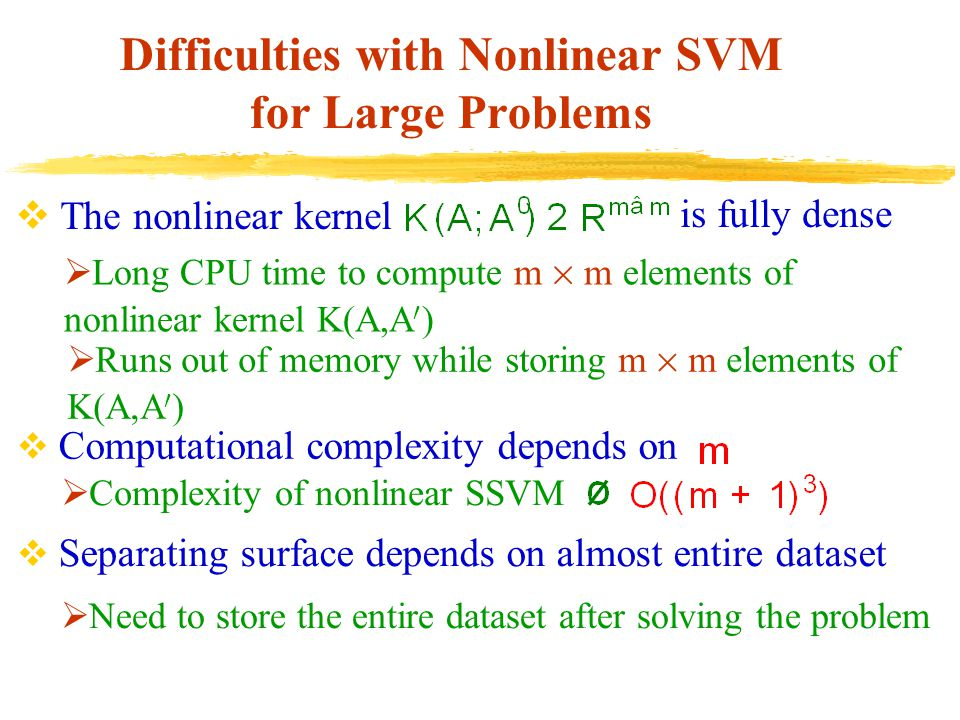 Difficulties with Nonlinear SVM for Large Problems  The nonlinear kernel is fully dense  Computational complexity depends on  Separating surface depends on almost entire dataset  Need to store the entire dataset after solving the problem  Complexity of nonlinear SSVM  Long CPU time to compute m £ m elements of nonlinear kernel K(A,A 0 )  Runs out of memory while storing m £ m elements of K(A,A 0 )