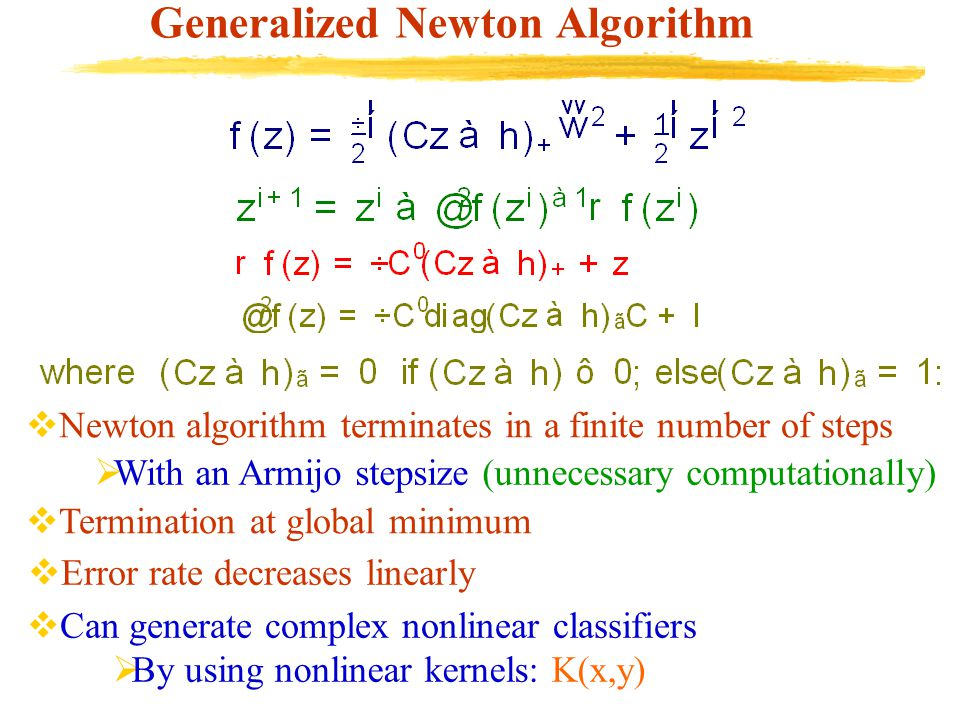 Generalized Newton Algorithm  Newton algorithm terminates in a finite number of steps  Termination at global minimum  Error rate decreases linearly  Can generate complex nonlinear classifiers  By using nonlinear kernels: K(x,y)  With an Armijo stepsize (unnecessary computationally)
