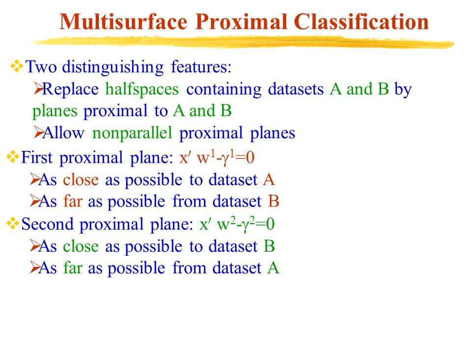 Multisurface Proximal Classification  Two distinguishing features:  Replace halfspaces containing datasets A and B by planes proximal to A and B  Allow nonparallel proximal planes  First proximal plane: x 0 w 1 -  1 =0  As close as possible to dataset A  As far as possible from dataset B  Second proximal plane: x 0 w 2 -  2 =0  As close as possible to dataset B  As far as possible from dataset A