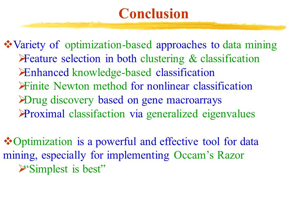 Conclusion  Variety of optimization-based approaches to data mining  Feature selection in both clustering & classification  Enhanced knowledge-base