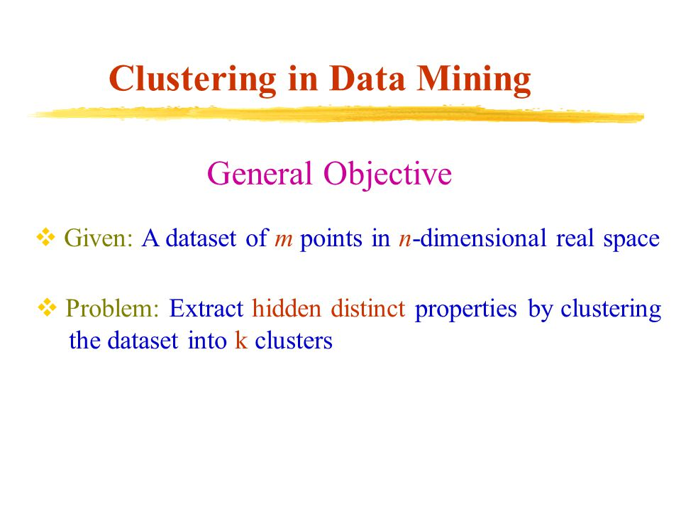 Clustering in Data Mining General Objective  Given: A dataset of m points in n-dimensional real space  Problem: Extract hidden distinct properties b
