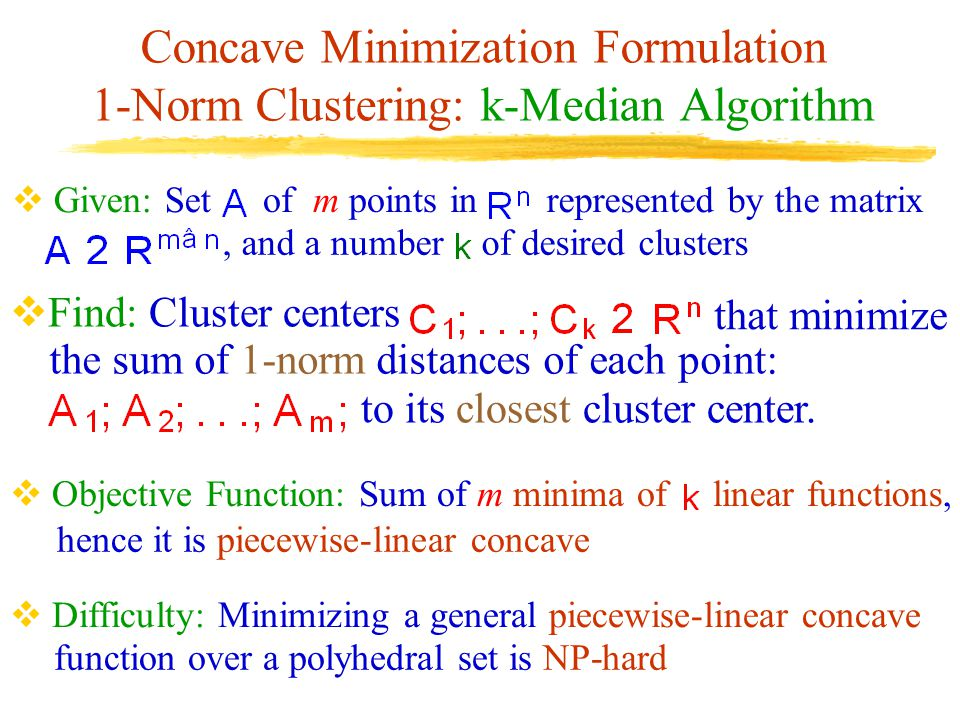 Concave Minimization Formulation 1-Norm Clustering: k-Median Algorithm, and a number  Given: Set of m points in represented by the matrix of desired clusters  Objective Function: Sum of m minima of linear functions, hence it is piecewise-linear concave  Difficulty: Minimizing a general piecewise-linear concave function over a polyhedral set is NP-hard  Find: Cluster centers that minimize the sum of 1-norm distances of each point: to its closest cluster center.