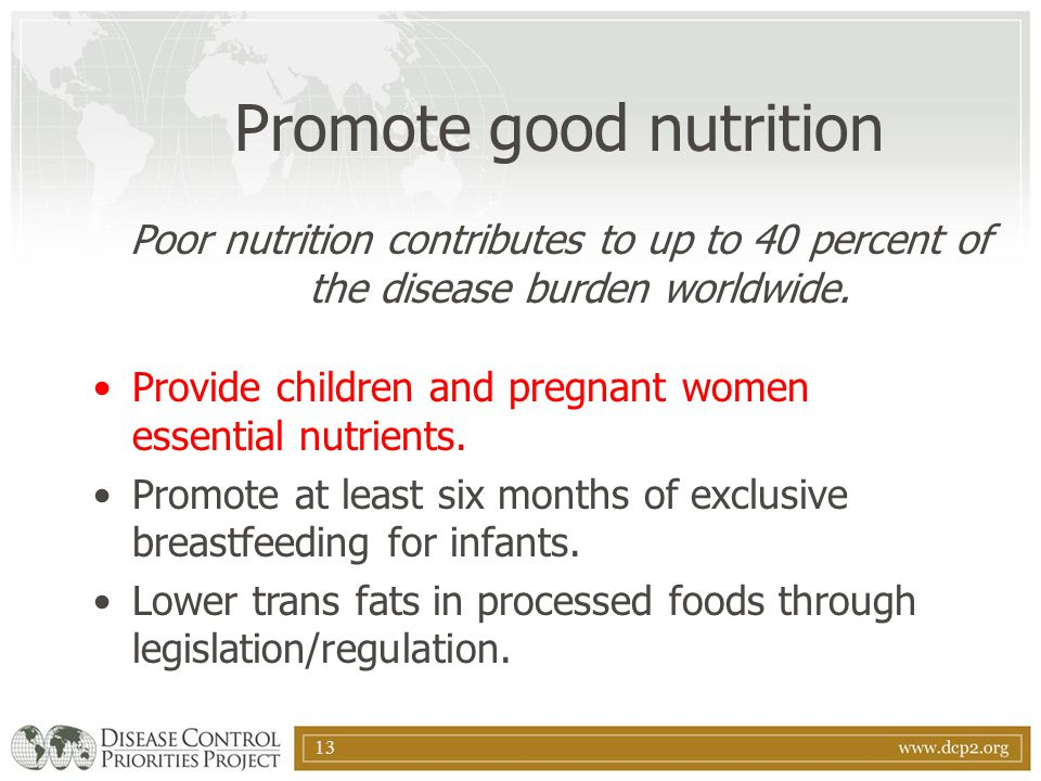 13 Promote good nutrition Poor nutrition contributes to up to 40 percent of the disease burden worldwide. Provide children and pregnant women essentia