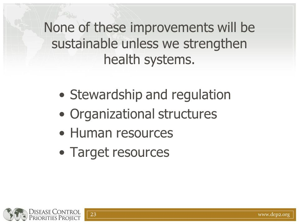 23 None of these improvements will be sustainable unless we strengthen health systems. Stewardship and regulation Organizational structures Human reso