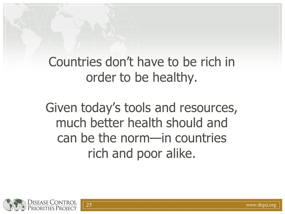 25 Countries don't have to be rich in order to be healthy. Given today's tools and resources, much better health should and can be the norm—in countri