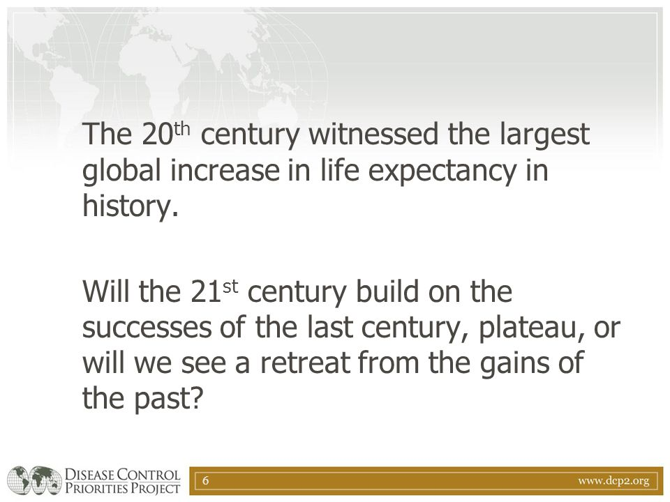 6 The 20 th century witnessed the largest global increase in life expectancy in history. Will the 21 st century build on the successes of the last cen