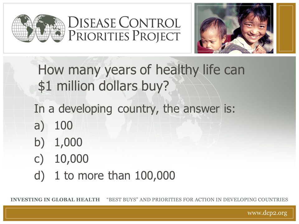 In a developing country, the answer is: a)100 b)1,000 c)10,000 d)1 to more than 100,000 How many years of healthy life can $1 million dollars buy?