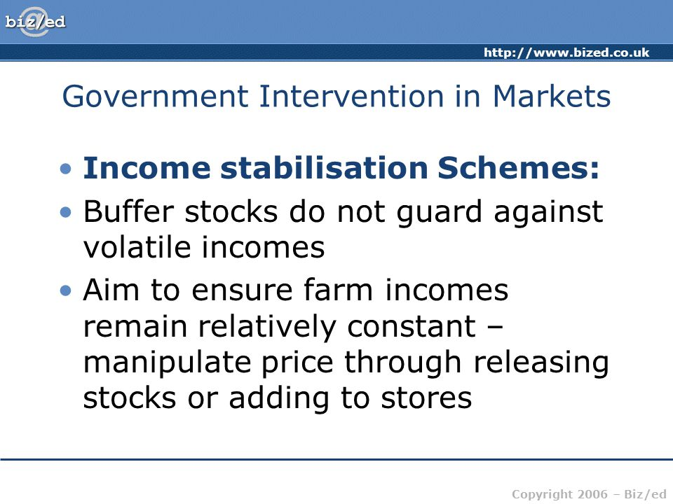 http://www.bized.co.uk Copyright 2006 – Biz/ed Government Intervention in Markets Income stabilisation Schemes: Buffer stocks do not guard against volatile incomes Aim to ensure farm incomes remain relatively constant – manipulate price through releasing stocks or adding to stores