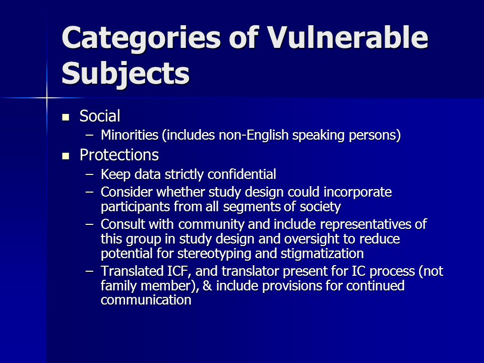 Categories of Vulnerable Subjects Social Social –Minorities (includes non-English speaking persons) Protections Protections –Keep data strictly confidential –Consider whether study design could incorporate participants from all segments of society –Consult with community and include representatives of this group in study design and oversight to reduce potential for stereotyping and stigmatization –Translated ICF, and translator present for IC process (not family member), & include provisions for continued communication
