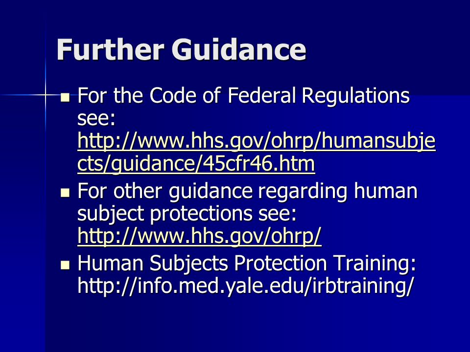 Further Guidance For the Code of Federal Regulations see:   cts/guidance/45cfr46.htm For the Code of Federal Regulations see:   cts/guidance/45cfr46.htm   cts/guidance/45cfr46.htm   cts/guidance/45cfr46.htm For other guidance regarding human subject protections see:   For other guidance regarding human subject protections see:     Human Subjects Protection Training:   Human Subjects Protection Training: