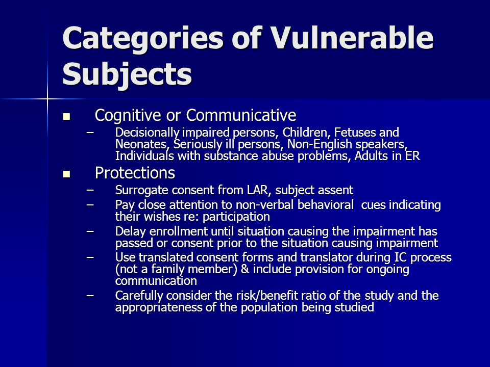 Categories of Vulnerable Subjects Cognitive or Communicative Cognitive or Communicative –Decisionally impaired persons, Children, Fetuses and Neonates, Seriously ill persons, Non-English speakers, Individuals with substance abuse problems, Adults in ER Protections Protections –Surrogate consent from LAR, subject assent –Pay close attention to non-verbal behavioral cues indicating their wishes re: participation –Delay enrollment until situation causing the impairment has passed or consent prior to the situation causing impairment –Use translated consent forms and translator during IC process (not a family member) & include provision for ongoing communication –Carefully consider the risk/benefit ratio of the study and the appropriateness of the population being studied