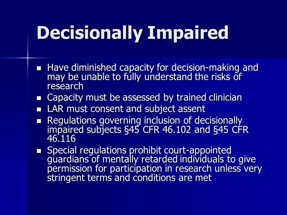 Decisionally Impaired Have diminished capacity for decision-making and may be unable to fully understand the risks of research Have diminished capacity for decision-making and may be unable to fully understand the risks of research Capacity must be assessed by trained clinician Capacity must be assessed by trained clinician LAR must consent and subject assent LAR must consent and subject assent Regulations governing inclusion of decisionally impaired subjects §45 CFR and §45 CFR Regulations governing inclusion of decisionally impaired subjects §45 CFR and §45 CFR Special regulations prohibit court-appointed guardians of mentally retarded individuals to give permission for participation in research unless very stringent terms and conditions are met Special regulations prohibit court-appointed guardians of mentally retarded individuals to give permission for participation in research unless very stringent terms and conditions are met