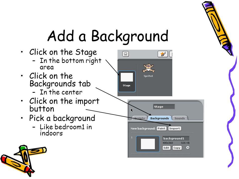 Add a Background Click on the Stage –In the bottom right area Click on the Backgrounds tab –In the center Click on the import button Pick a background –Like bedroom1 in indoors