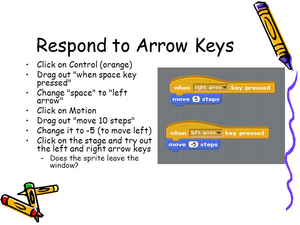 Respond to Arrow Keys Click on Control (orange) Drag out when space key pressed Change space to left arrow Click on Motion Drag out move 10 steps Change it to -5 (to move left) Click on the stage and try out the left and right arrow keys –Does the sprite leave the window?