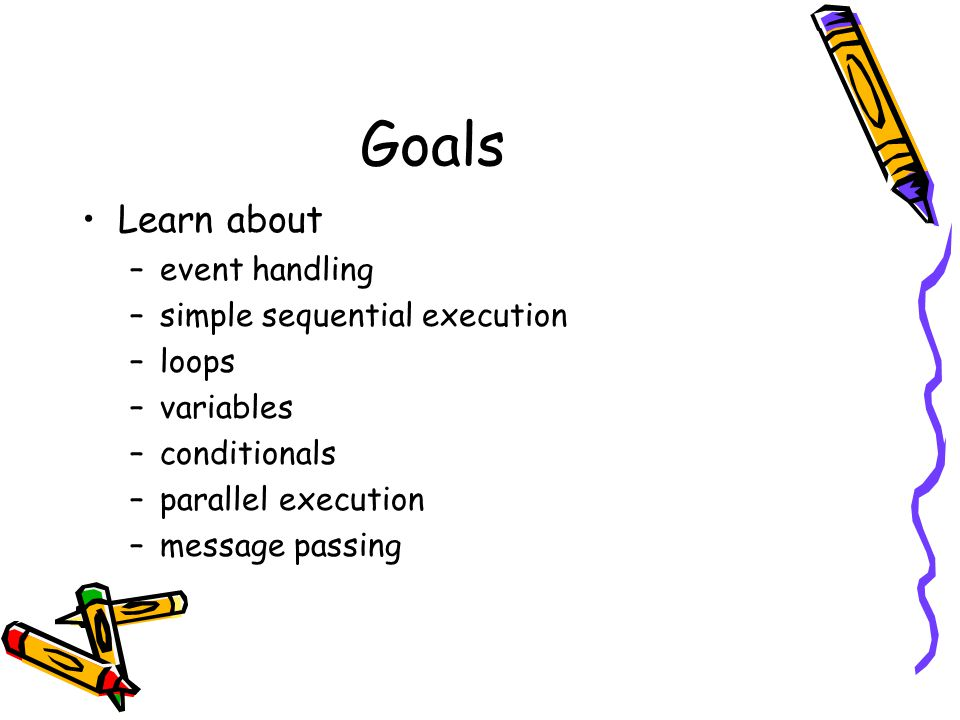 Goals Learn about –event handling –simple sequential execution –loops –variables –conditionals –parallel execution –message passing