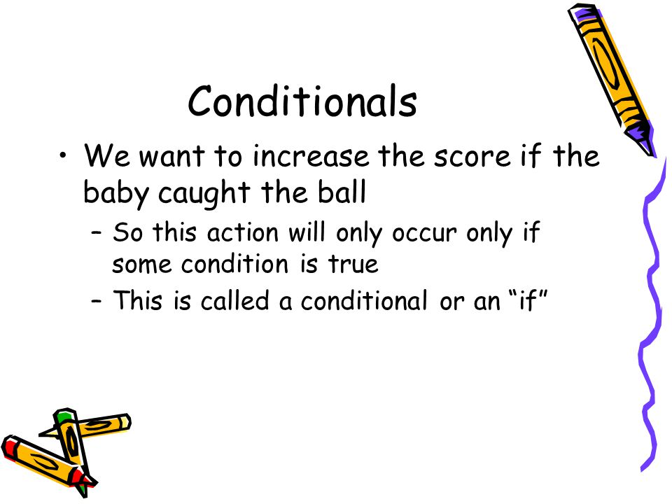 Conditionals We want to increase the score if the baby caught the ball –So this action will only occur only if some condition is true –This is called a conditional or an if