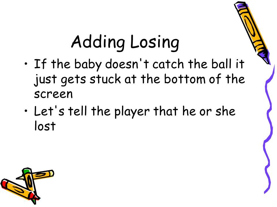 Adding Losing If the baby doesn't catch the ball it just gets stuck at the bottom of the screen Let's tell the player that he or she lost
