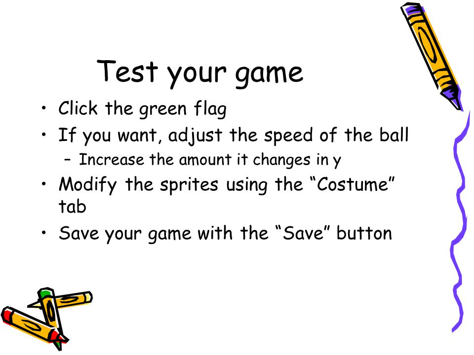 "Test your game Click the green flag If you want, adjust the speed of the ball –Increase the amount it changes in y Modify the sprites using the ""Costu"