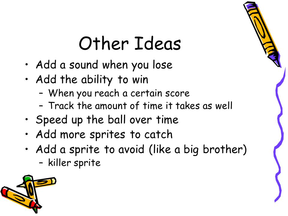 Other Ideas Add a sound when you lose Add the ability to win –When you reach a certain score –Track the amount of time it takes as well Speed up the ball over time Add more sprites to catch Add a sprite to avoid (like a big brother) –killer sprite
