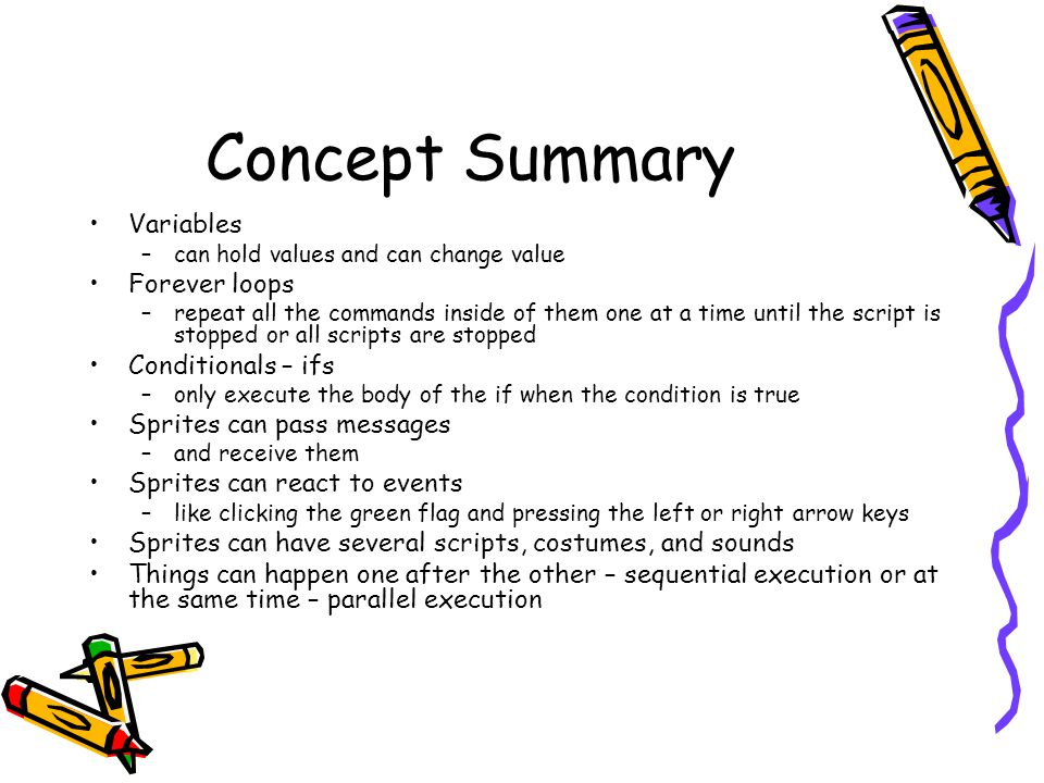 Concept Summary Variables –can hold values and can change value Forever loops –repeat all the commands inside of them one at a time until the script i