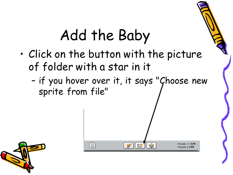 Add the Baby Click on the button with the picture of folder with a star in it –if you hover over it, it says Choose new sprite from file