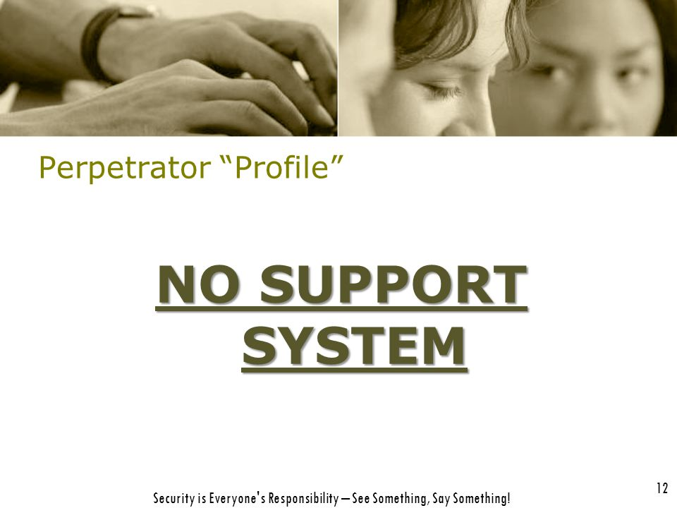 "12 Security is Everyone's Responsibility – See Something, Say Something! Perpetrator ""Profile"" NO SUPPORT SYSTEM"