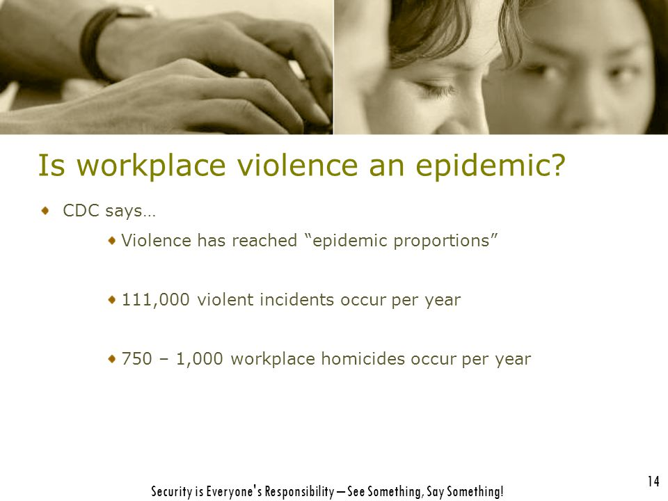 "Is workplace violence an epidemic? CDC says… Violence has reached ""epidemic proportions"" 111,000 violent incidents occur per year 750 – 1,000 workplac"