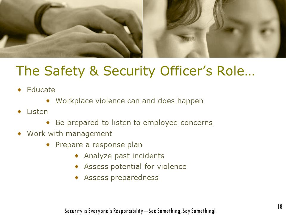 18 Security is Everyone's Responsibility – See Something, Say Something! The Safety & Security Officer's Role… Educate Workplace violence can and does