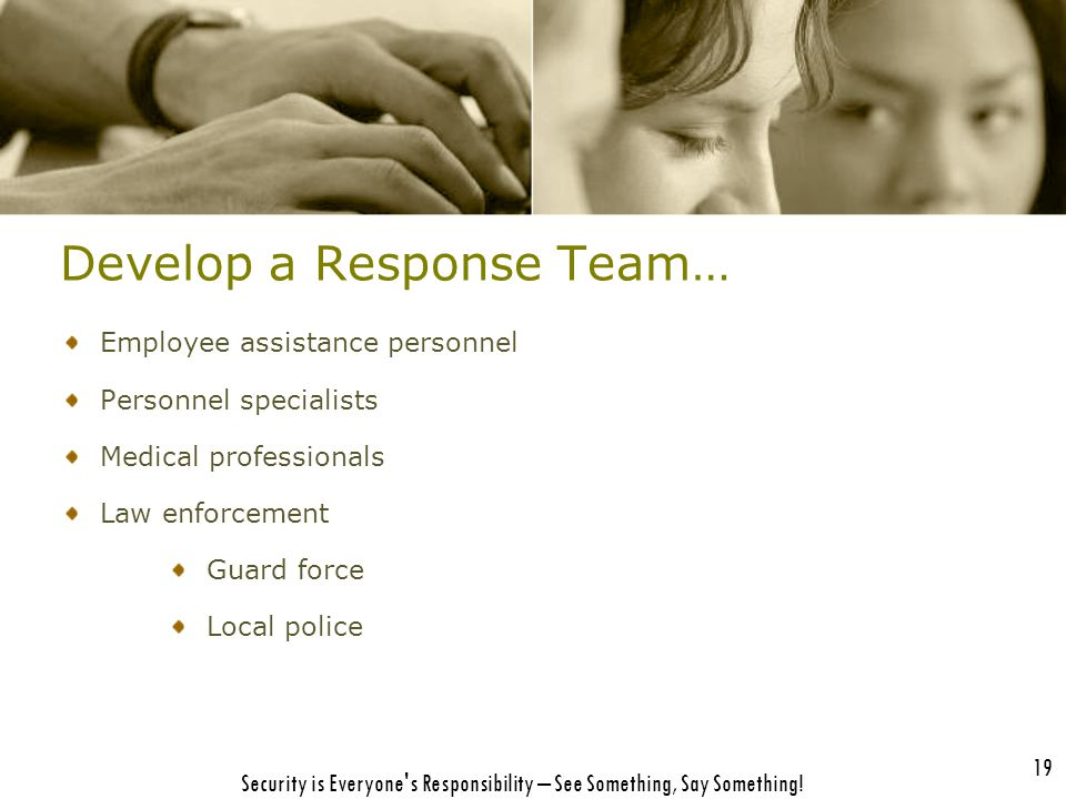 Security is Everyone's Responsibility – See Something, Say Something! 19 Develop a Response Team… Employee assistance personnel Personnel specialists