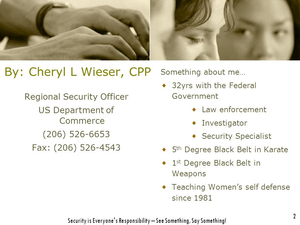 By: Cheryl L Wieser, CPP Regional Security Officer US Department of Commerce (206) 526-6653 Fax: (206) 526-4543 Security is Everyone's Responsibility