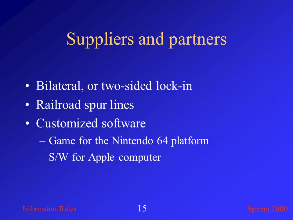 Information Rules Spring 2000 15 Suppliers and partners Bilateral, or two-sided lock-in Railroad spur lines Customized software –Game for the Nintendo 64 platform –S/W for Apple computer
