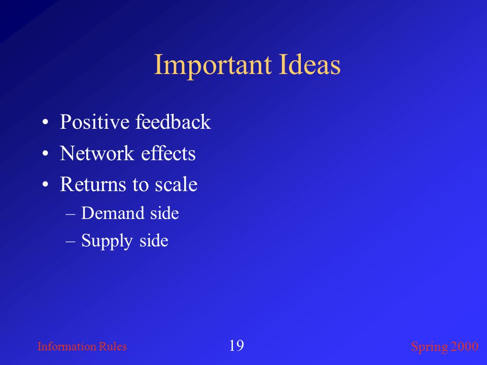 Information Rules Spring 2000 19 Important Ideas Positive feedback Network effects Returns to scale –Demand side –Supply side