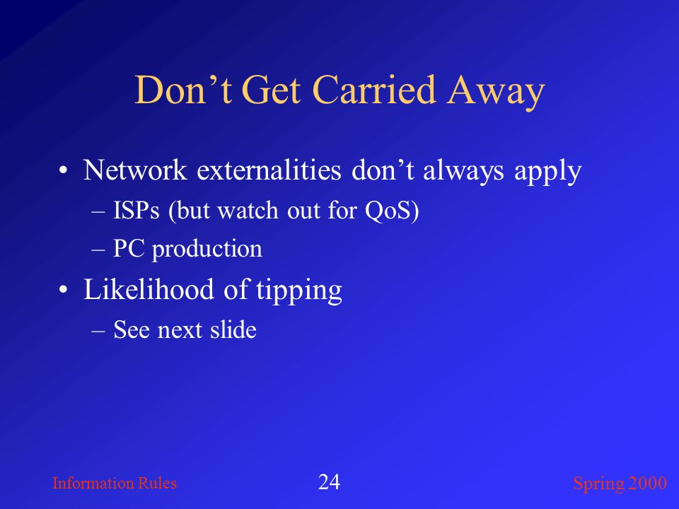 Information Rules Spring 2000 24 Don't Get Carried Away Network externalities don't always apply –ISPs (but watch out for QoS) –PC production Likelihood of tipping –See next slide