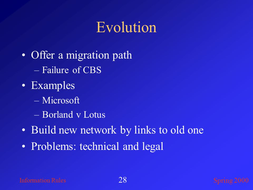 Information Rules Spring 2000 28 Evolution Offer a migration path –Failure of CBS Examples –Microsoft –Borland v Lotus Build new network by links to old one Problems: technical and legal