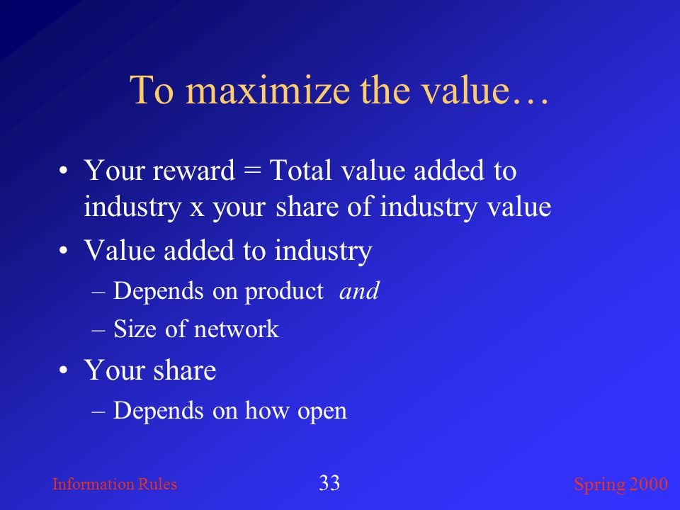 Information Rules Spring 2000 33 To maximize the value… Your reward = Total value added to industry x your share of industry value Value added to industry –Depends on product and –Size of network Your share –Depends on how open