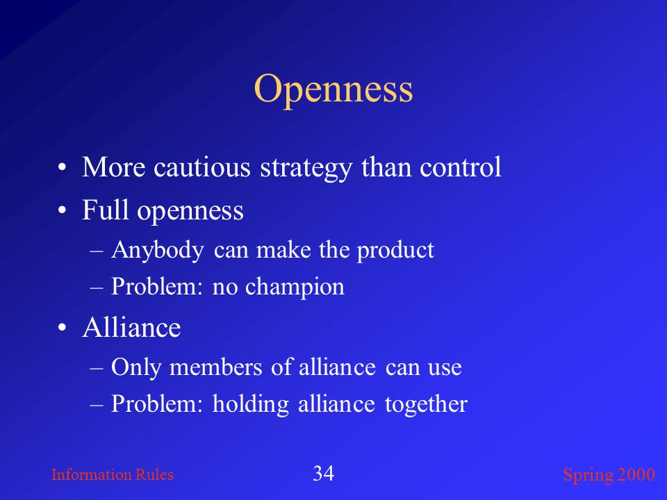 Information Rules Spring 2000 34 Openness More cautious strategy than control Full openness –Anybody can make the product –Problem: no champion Alliance –Only members of alliance can use –Problem: holding alliance together