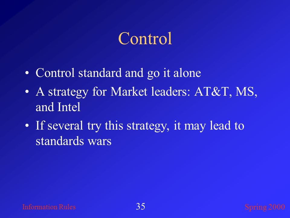 Information Rules Spring 2000 35 Control Control standard and go it alone A strategy for Market leaders: AT&T, MS, and Intel If several try this strategy, it may lead to standards wars