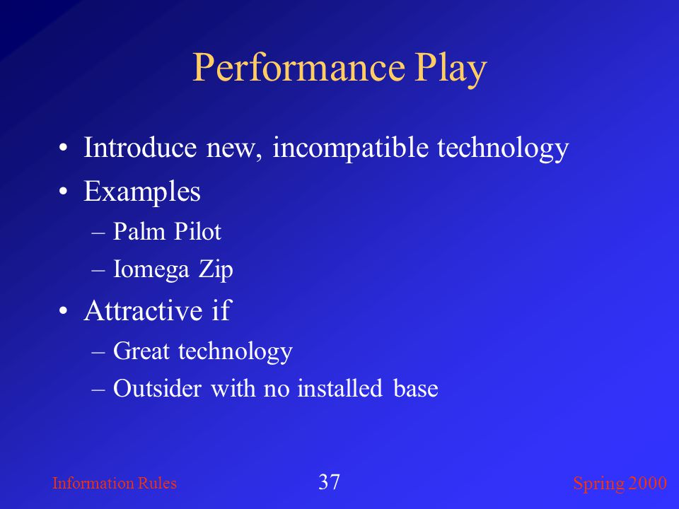 Information Rules Spring 2000 37 Performance Play Introduce new, incompatible technology Examples –Palm Pilot –Iomega Zip Attractive if –Great technology –Outsider with no installed base