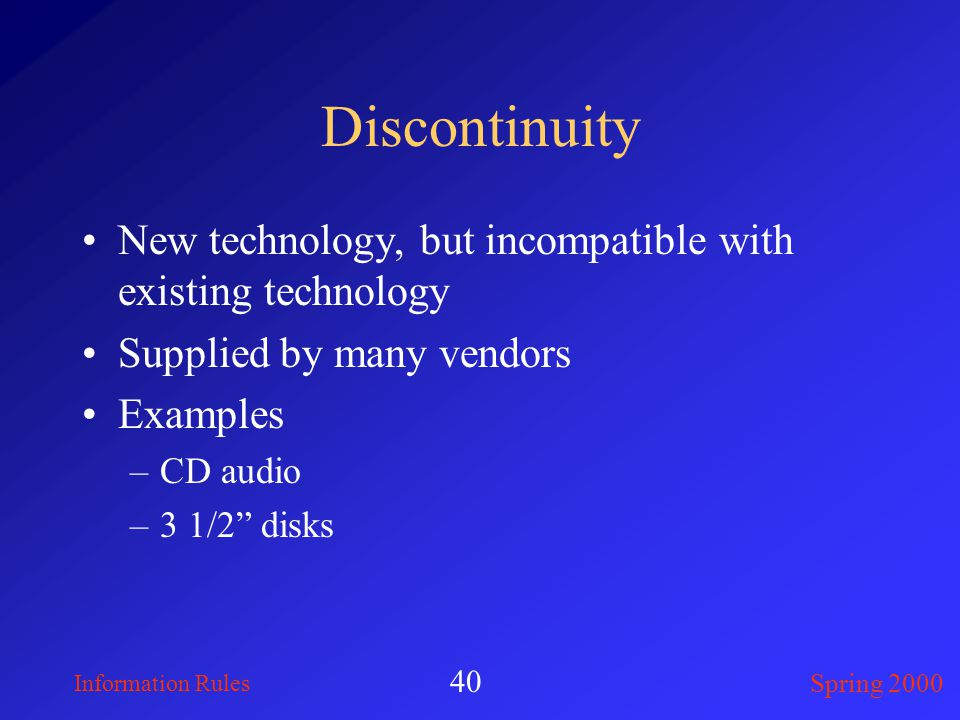 Information Rules Spring 2000 40 Discontinuity New technology, but incompatible with existing technology Supplied by many vendors Examples –CD audio –3 1/2 disks