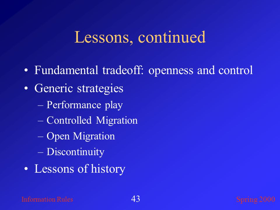 Information Rules Spring 2000 43 Lessons, continued Fundamental tradeoff: openness and control Generic strategies –Performance play –Controlled Migration –Open Migration –Discontinuity Lessons of history