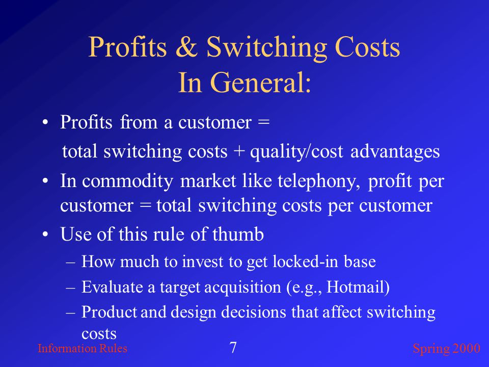 Information Rules Spring 2000 7 Profits & Switching Costs In General: Profits from a customer = total switching costs + quality/cost advantages In commodity market like telephony, profit per customer = total switching costs per customer Use of this rule of thumb –How much to invest to get locked-in base –Evaluate a target acquisition (e.g., Hotmail) –Product and design decisions that affect switching costs