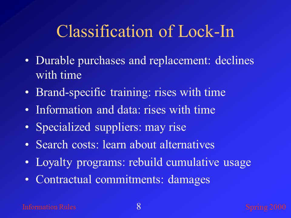 Information Rules Spring 2000 8 Classification of Lock-In Durable purchases and replacement: declines with time Brand-specific training: rises with time Information and data: rises with time Specialized suppliers: may rise Search costs: learn about alternatives Loyalty programs: rebuild cumulative usage Contractual commitments: damages