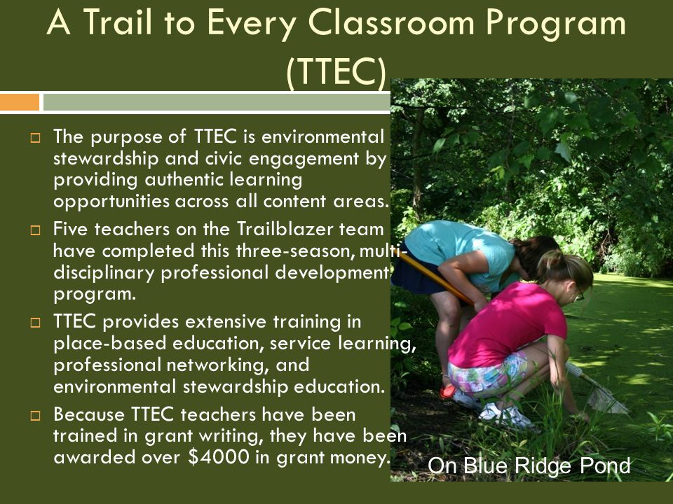 A Trail to Every Classroom Program (TTEC)  The purpose of TTEC is environmental stewardship and civic engagement by providing authentic learning opportunities across all content areas.