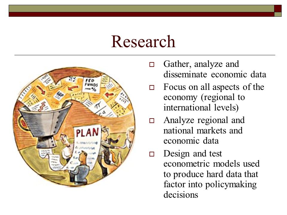 Research  Gather, analyze and disseminate economic data  Focus on all aspects of the economy (regional to international levels)  Analyze regional a