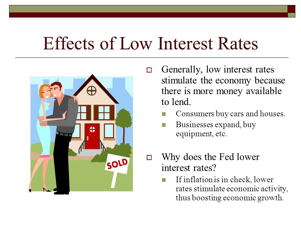 Effects of Low Interest Rates  Generally, low interest rates stimulate the economy because there is more money available to lend. Consumers buy cars