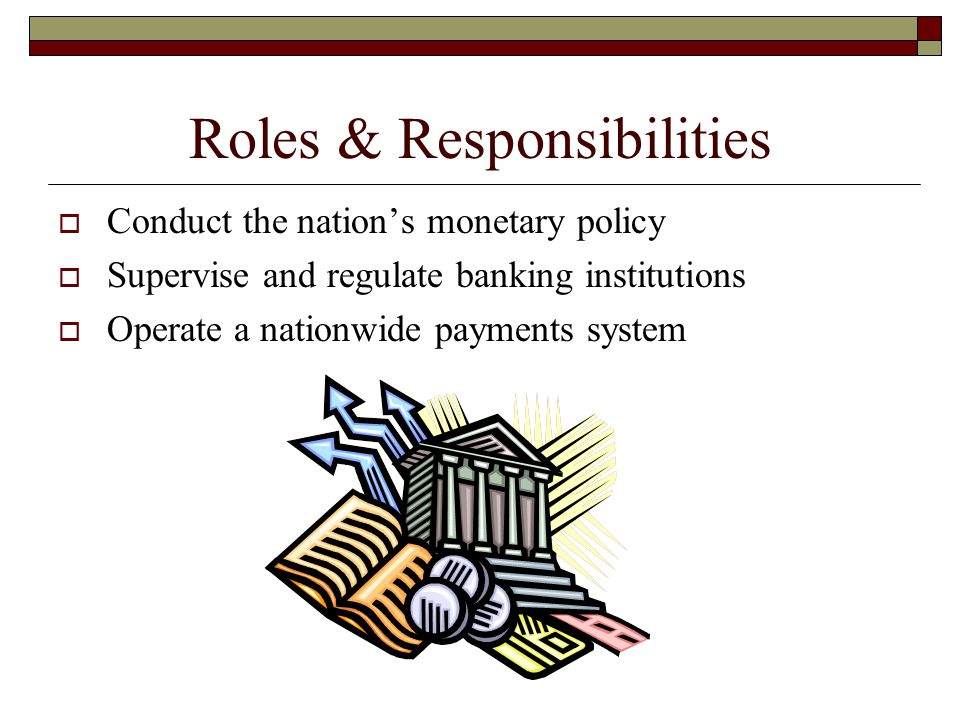 Roles & Responsibilities  Conduct the nation's monetary policy  Supervise and regulate banking institutions  Operate a nationwide payments system