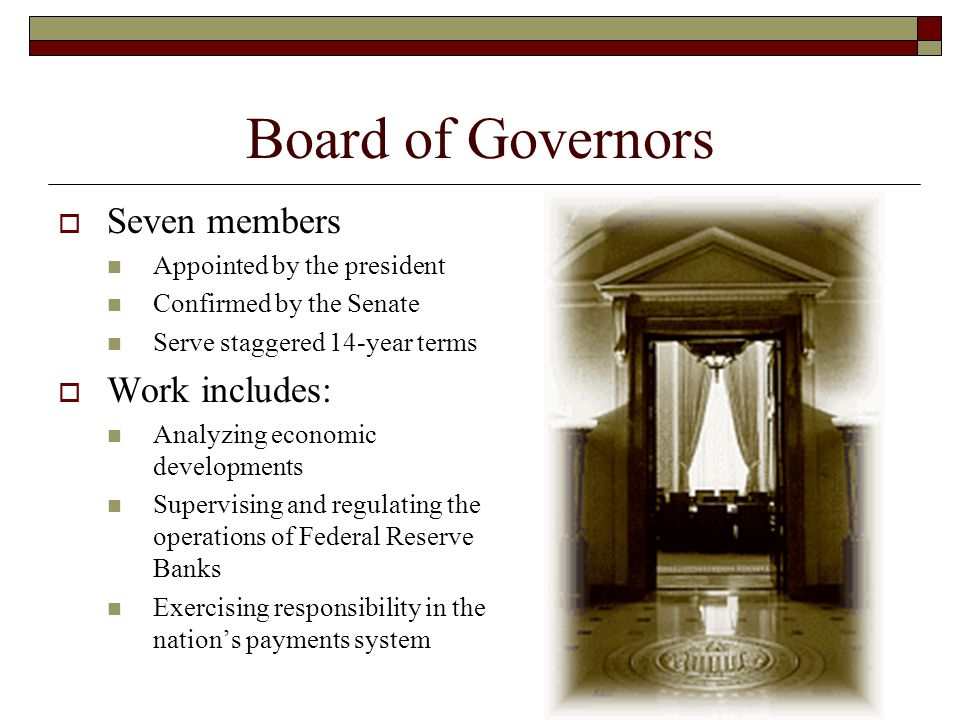 Board of Governors (cont'd)  Work includes (cont'd): Administering consumer credit protection laws Authorizing changes in banks' reserve requirements Supervising Fed member banks and other financial entities Authorizing changes in the Fed's discount rate