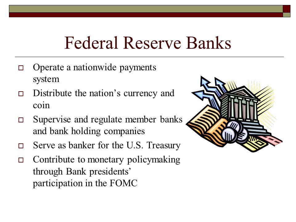 Federal Reserve Banks  Operate a nationwide payments system  Distribute the nation's currency and coin  Supervise and regulate member banks and ban