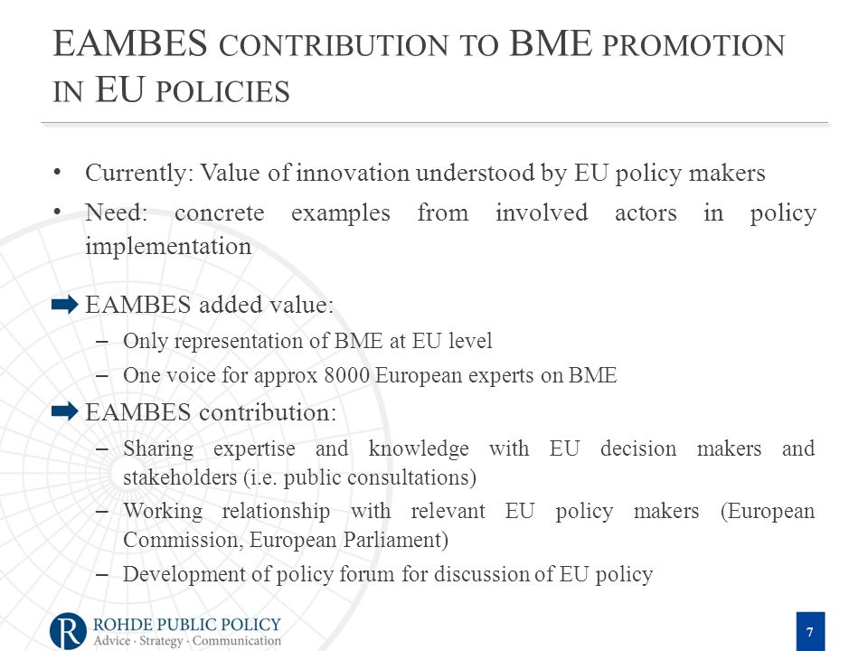 EAMBES CONTRIBUTION TO BME PROMOTION IN EU POLICIES Currently: Value of innovation understood by EU policy makers Need: concrete examples from involved actors in policy implementation EAMBES added value: –Only representation of BME at EU level –One voice for approx 8000 European experts on BME EAMBES contribution: –Sharing expertise and knowledge with EU decision makers and stakeholders (i.e.