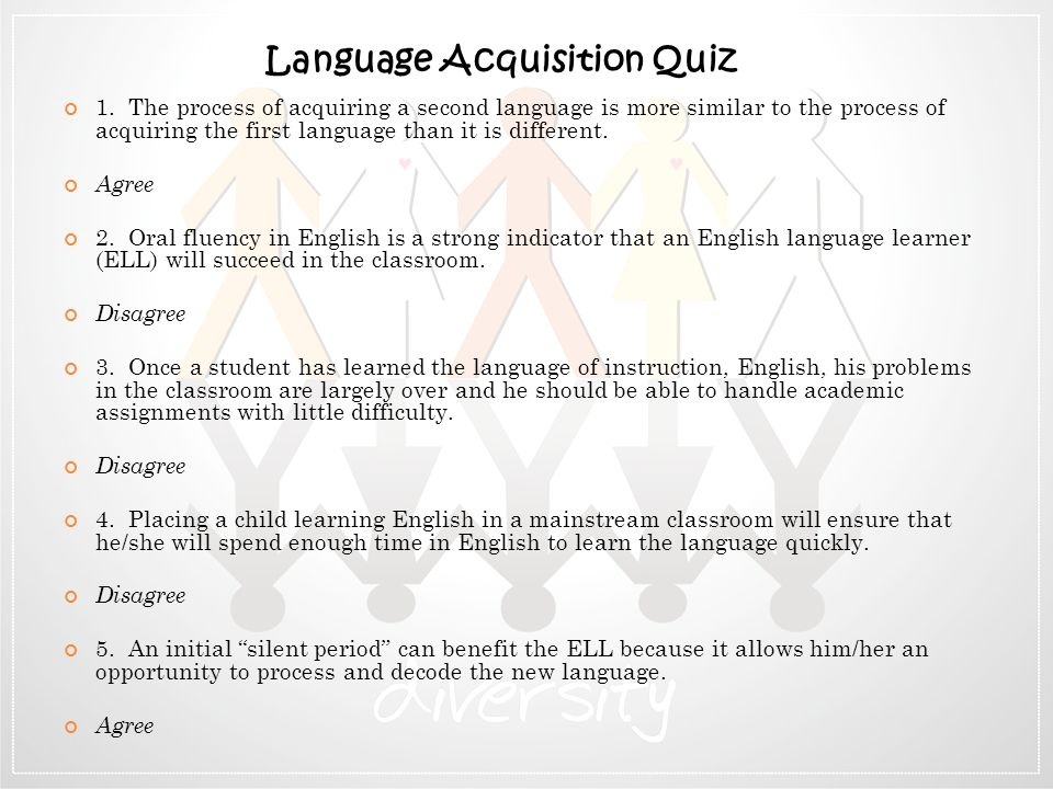 1. The process of acquiring a second language is more similar to the process of acquiring the first language than it is different. Agree 2. Oral fluen